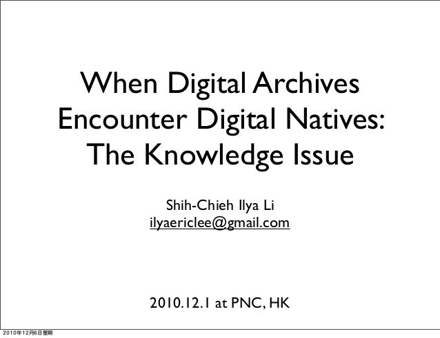 When Digital Archives Encounter Digital Natives: The Knowledge Issue Shih-Chieh Ilya Li ilyaericlee@gmail.com 2010.12.1 at...