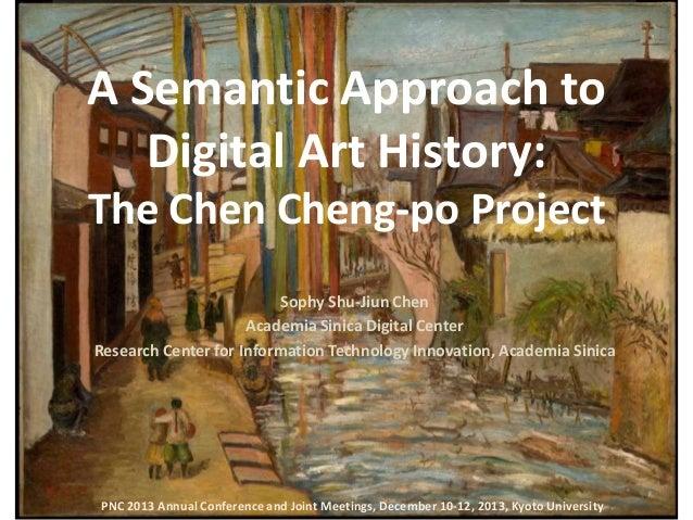 A Semantic Approach to Digital Art History: The Chen Cheng-po Project Sophy Shu-Jiun Chen Academia Sinica Digital Center R...