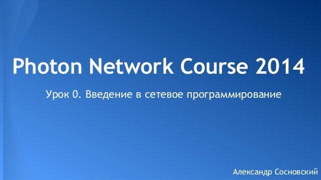 Photon Network Course 2014 Урок 0. Введение в сетевое программирование  Александр Сосновский