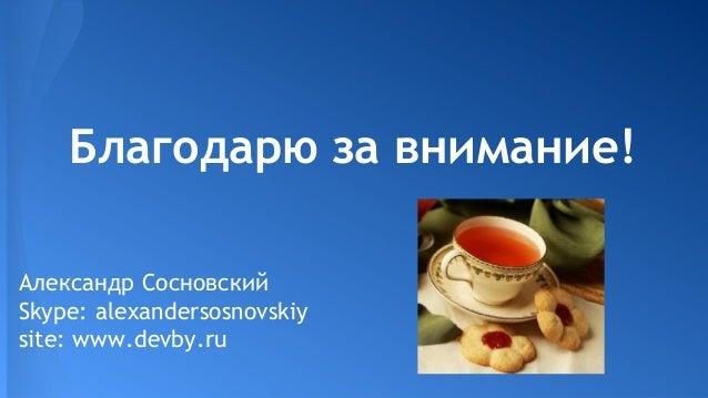 Благодарю за внимание! Александр Сосновский Skype: alexandersosnovskiy site: www.devby.ru