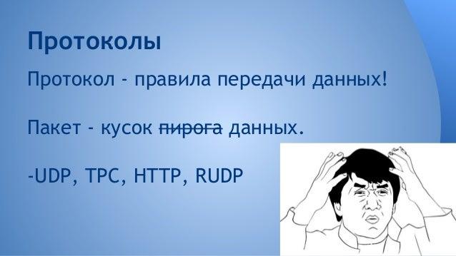 Протоколы Протокол - правила передачи данных! Пакет - кусок пирога данных. -UDP, TPC, HTTP, RUDP