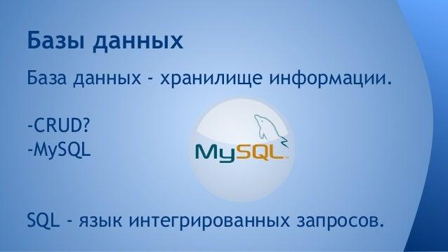 Базы данных База данных - хранилище информации. -CRUD? -MySQL  SQL - язык интегрированных запросов.
