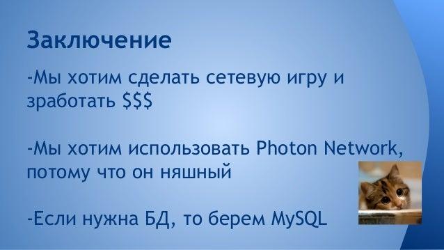 Заключение -Мы хотим сделать сетевую игру и зработать $$$ -Мы хотим использовать Photon Network, потому что он няшный -Есл...