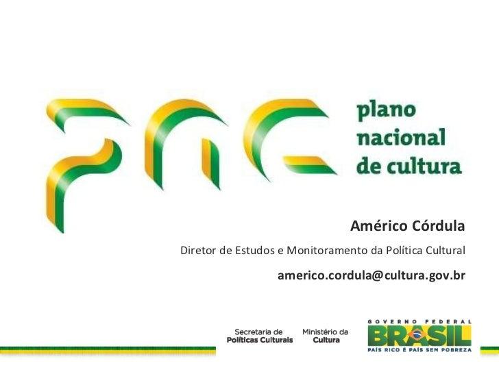 Américo Córdula Diretor de Estudos e Monitoramento da Política Cultural [email_address]