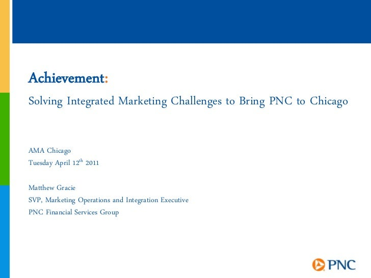 Achievement:Solving Integrated Marketing Challenges to Bring PNC to ChicagoAMA ChicagoTuesday April 12th 2011Matthew Graci...
