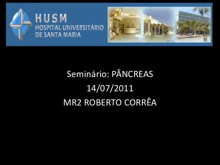 Seminário: PÂNCREAS    14/07/2011MR2 ROBERTO CORRÊA