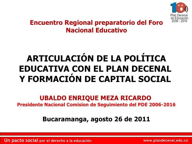 Encuentro Regional preparatorio del Foro Nacional Educativo ARTICULACIÓN DE LA POLÍTICA EDUCATIVA CON EL PLAN DECENAL  Y F...