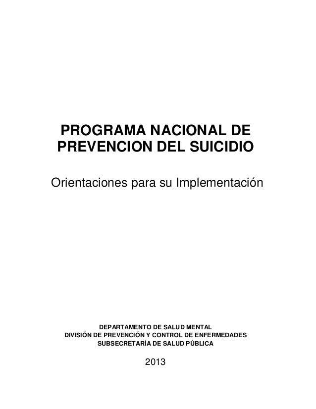 PROGRAMA NACIONAL DE PREVENCION DEL SUICIDIO Orientaciones para su Implementación DEPARTAMENTO DE SALUD MENTAL DIVISIÓN DE...
