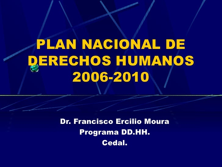 P LAN NACIONAL DE DERECHOS HUMANOS  2006-2010 Dr. Francisco Ercilio Moura Programa DD.HH. Cedal.