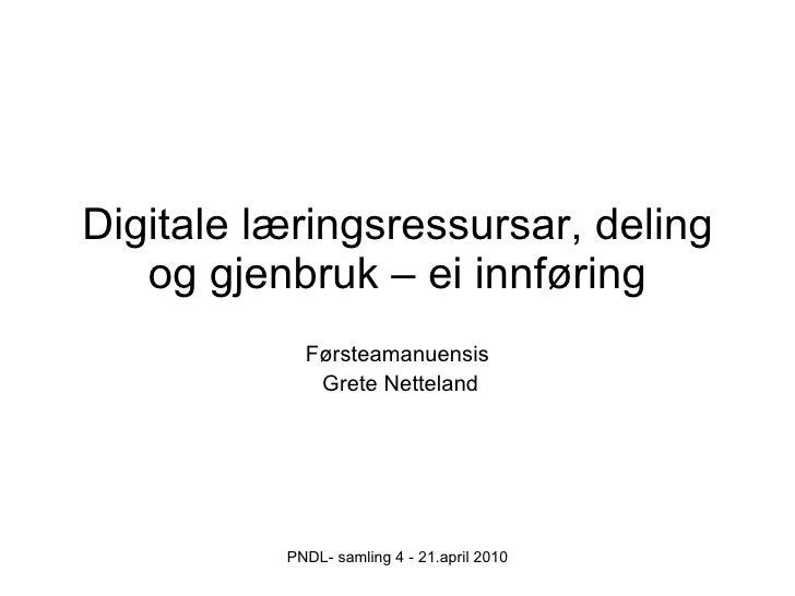 Digitale læringsressursar, deling og gjenbruk – ei innføring Førsteamanuensis Grete Netteland PNDL- samling 4 - 21.april 2...