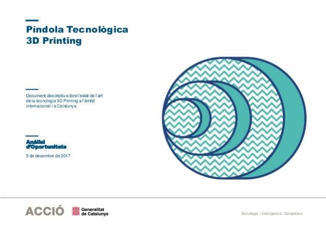 Estratègia i Intel·ligència Competitiva 5 de desembre de 2017 Píndola Tecnològica 3D Printing Anàlisi d'Oportunitats Docum...