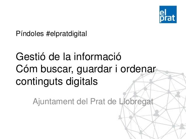 Píndoles #elpratdigital Gestió de la informació Cóm buscar, guardar i ordenar continguts digitals Ajuntament del Prat de L...