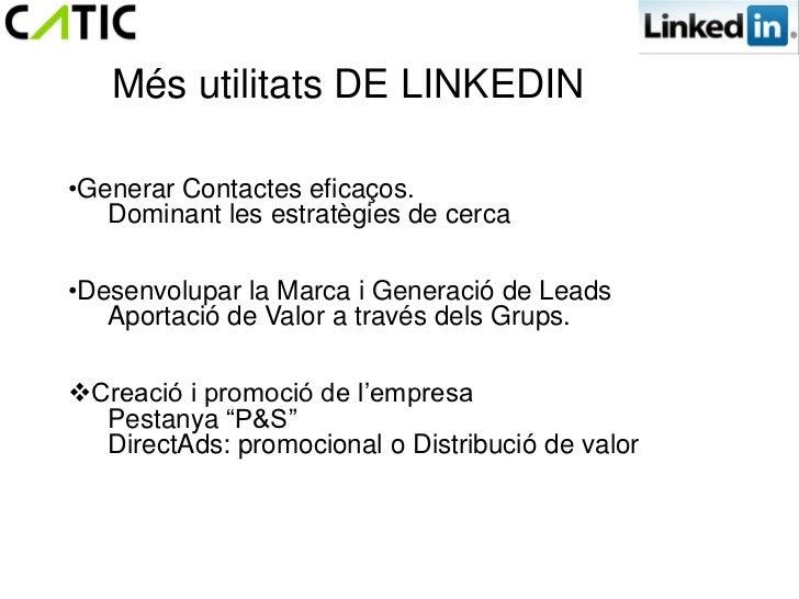 Més utilitats DE LINKEDIN•Generar Contactes eficaços.   Dominant les estratègies de cerca•Desenvolupar la Marca i Generaci...