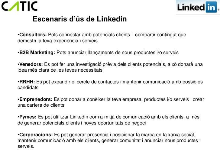 Escenaris d'ús de Linkedin•Consultors: Pots connectar amb potencials clients i compartir contingut quedemostri la teva exp...
