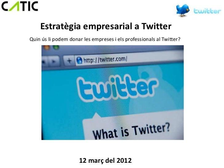 Estratègia empresarial a TwitterQuin ús li podem donar les empreses i els professionals al Twitter?                     12...