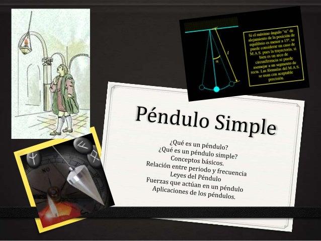 ¿Qué es un Péndulo? 0 Llamamos péndulo a todo cuerpo que puede oscilar con respecto de un eje fijo.