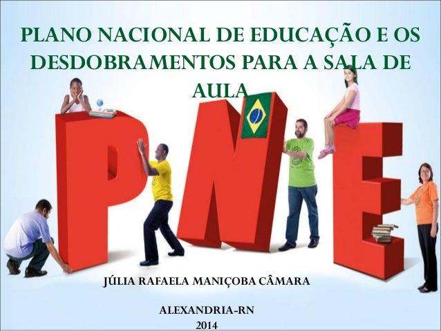 PLANO NACIONAL DE EDUCAÇÃO E OS DESDOBRAMENTOS PARA A SALA DE AULA  JÚLIA RAFAELA MANIÇOBA CÂMARA ALEXANDRIA-RN 2014