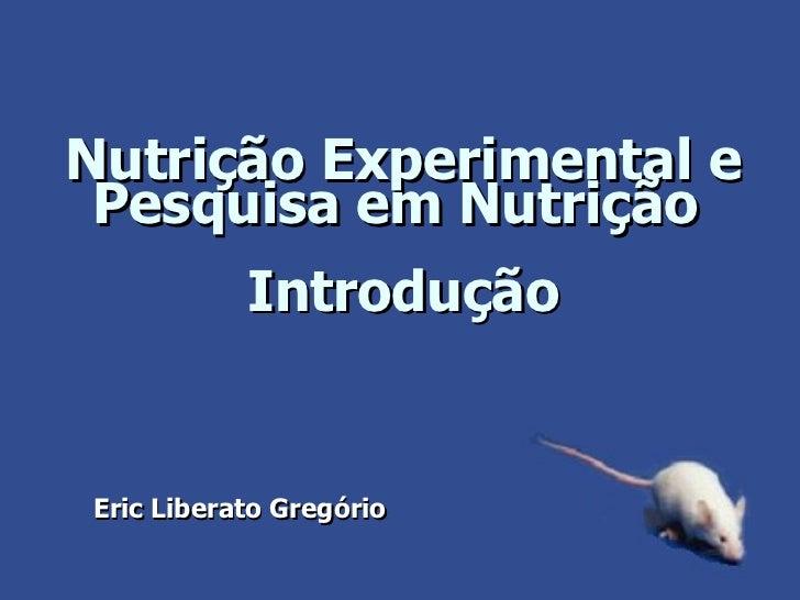 Nutrição Experimental e Pesquisa em Nutrição  Introdução Eric Liberato Gregório