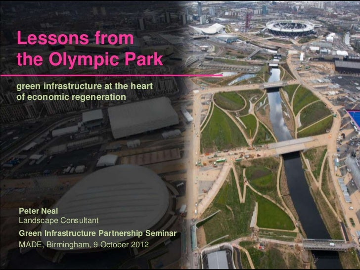 Lessons fromthe Olympic Parkgreen infrastructure at the heartof economic regenerationPeter NealLandscape ConsultantGreen I...