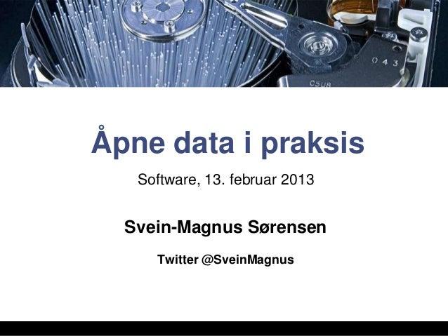 Åpne data i praksis   Software, 13. februar 2013  Svein-Magnus Sørensen     Twitter @SveinMagnus