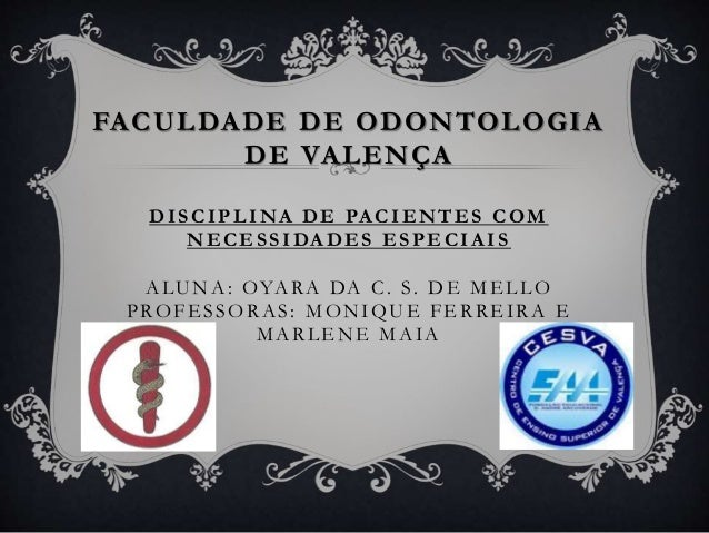 FACULDADE DE ODONTOLOGIA DE VALENÇA DISCIPLINA DE PA CIENTES COM NECESSIDA DES ESPECIA IS ALUNA: OYARA DA C. S. DE MELLO P...
