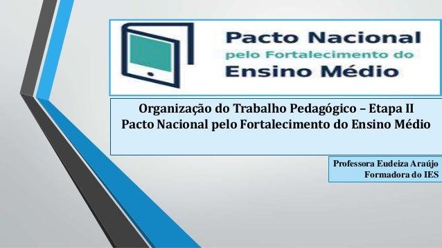 Organização do Trabalho Pedagógico – Etapa II  Pacto Nacional pelo Fortalecimento do Ensino Médio  Professora Eudeiza Araú...