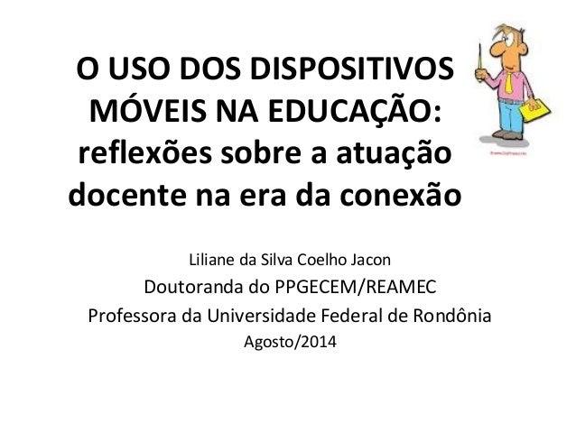 O USO DOS DISPOSITIVOS  MÓVEIS NA EDUCAÇÃO:  reflexões sobre a atuação  docente na era da conexão  Liliane da Silva Coelho...