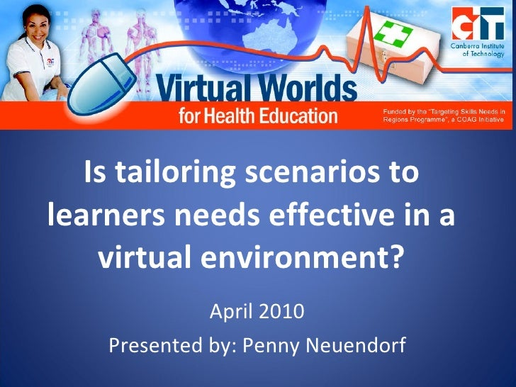 Is tailoring scenarios to learners needs effective in a virtual environment? April 2010 Presented by: Penny Neuendorf
