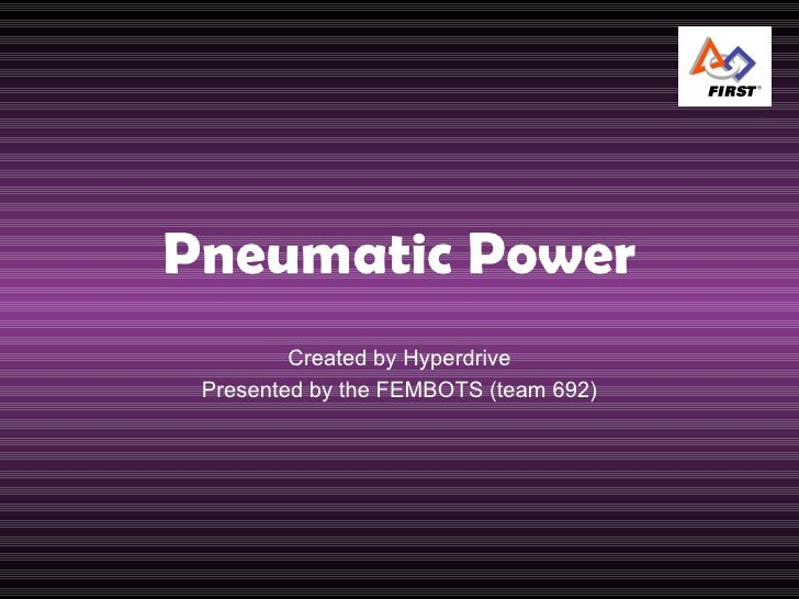 Pneumatic Power Created by Hyperdrive Presented by the FEMBOTS (team 692)