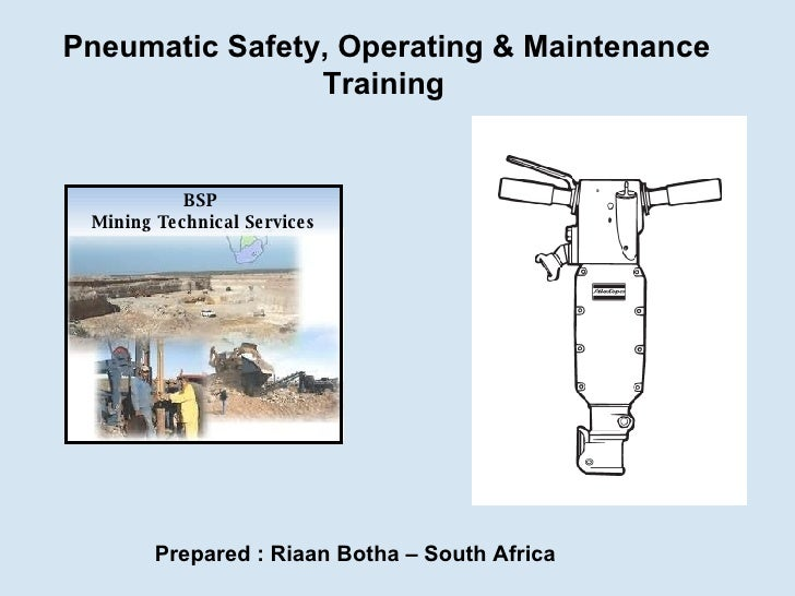 Pneumatic Safety, Operating & Maintenance Training   Prepared : Riaan Botha – South Africa BSP  Mining Technical Services
