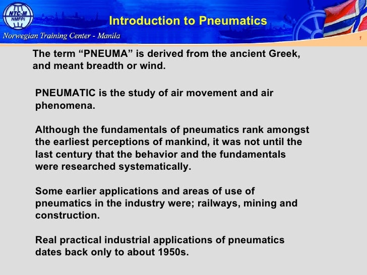 "Introduction to Pneumatics The term ""PNEUMA"" is derived from the ancient Greek, and meant breadth or wind. PNEUMATIC is th..."