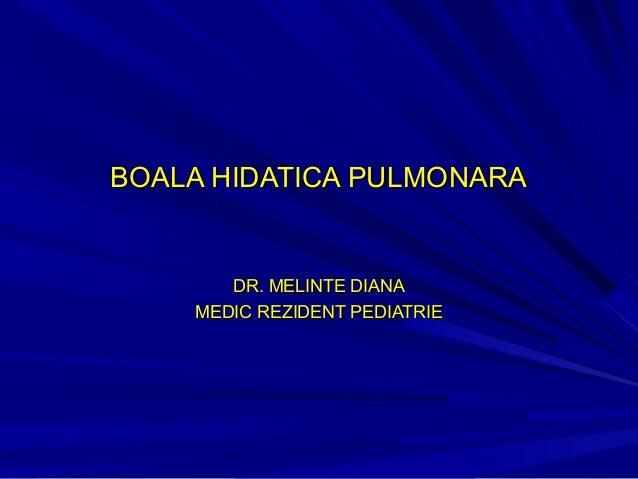BOALA HIDATICA PULMONARABOALA HIDATICA PULMONARA DR. MELINTE DIANADR. MELINTE DIANA MEDIC REZIDENT PEDIATRIEMEDIC REZIDENT...