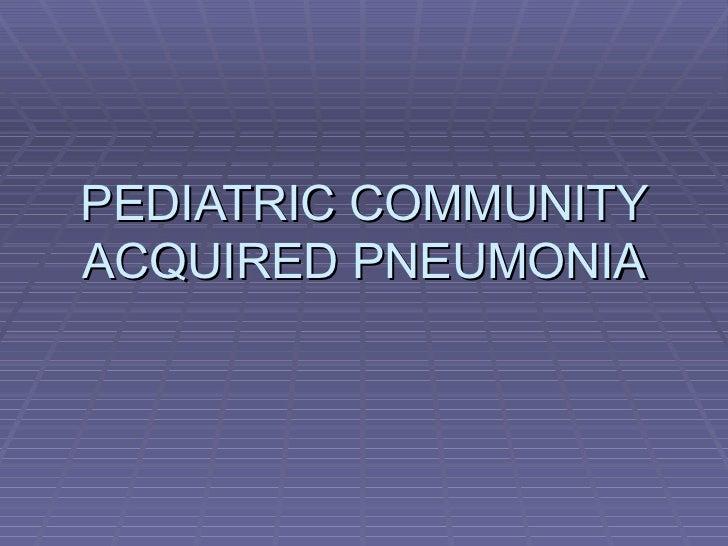 PEDIATRIC COMMUNITY ACQUIRED PNEUMONIA
