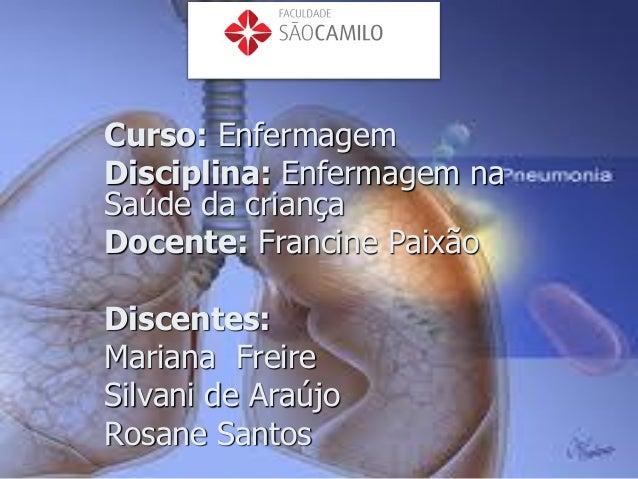 Curso: Enfermagem Disciplina: Enfermagem na Saúde da criança Docente: Francine Paixão Discentes: Mariana Freire Silvani de...