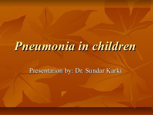 Pneumonia in childrenPneumonia in children Presentation by: Dr. Sundar KarkiPresentation by: Dr. Sundar Karki