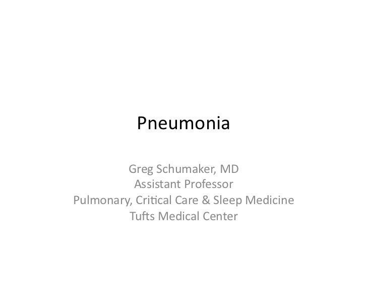 Pneumonia	           Greg	  Schumaker,	  MD	              Assistant	  Professor	  Pulmonary,	  Cri;cal	  Care	  &	  Sleep	...