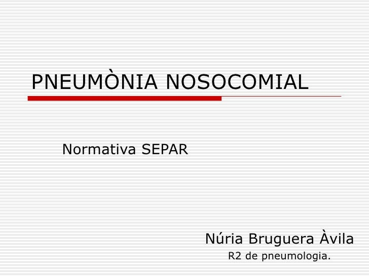 PNEUMÒNIA NOSOCOMIAL Normativa SEPAR Núria Bruguera Àvila R2 de pneumologia.