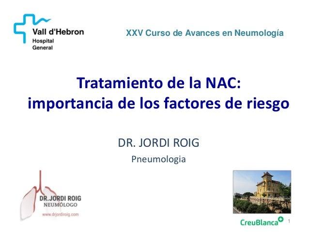 Tratamiento de la NAC: importancia de los factores de riesgo 1 XXV Curso de Avances en Neumología DR. JORDI ROIG Pneumolog...