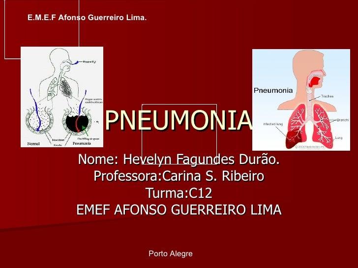 PNEUMONIA Nome: Hevelyn Fagundes Durão. Professora:Carina S. Ribeiro Turma:C12 EMEF AFONSO GUERREIRO LIMA Porto Alegre  E....