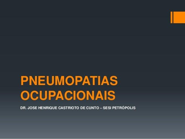 PNEUMOPATIAS OCUPACIONAIS DR. JOSE HENRIQUE CASTRIOTO DE CUNTO – SESI PETRÓPOLIS