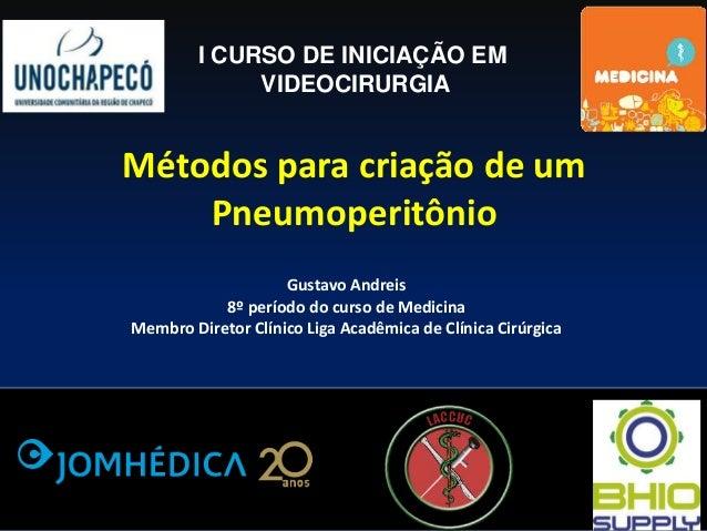 Métodos para criação de um Pneumoperitônio I CURSO DE INICIAÇÃO EM VIDEOCIRURGIA Gustavo Andreis 8º período do curso de Me...