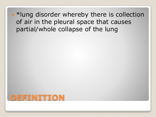 DEFINITION  *lung disorder whereby there is collection of air in the pleural space that causes partial/whole collapse of ...