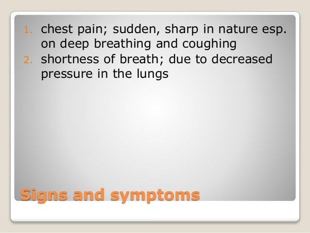 Signs and symptoms 1. chest pain; sudden, sharp in nature esp. on deep breathing and coughing 2. shortness of breath; due ...