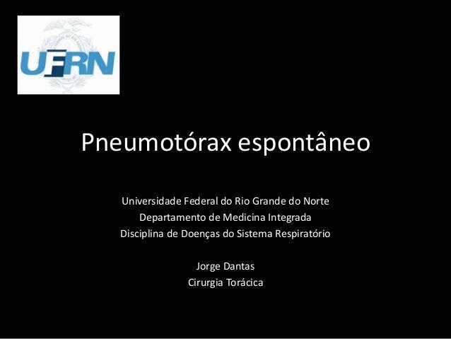 Pneumotórax espontâneo Universidade Federal do Rio Grande do Norte Departamento de Medicina Integrada Disciplina de Doença...