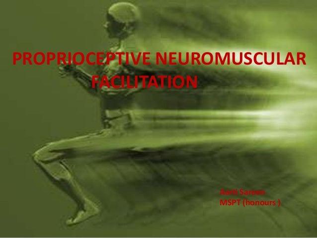 PROPRIOCEPTIVE NEUROMUSCULAR        FACILITATION                   Aarti Sareen                   MSPT (honours )