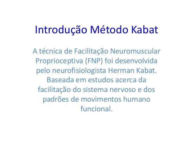 Introdução Método KabatA técnica de Facilitação NeuromuscularProprioceptiva (FNP) foi desenvolvidapelo neurofisiologista H...