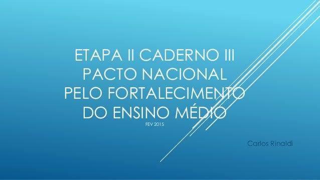 ETAPA II CADERNO III PACTO NACIONAL PELO FORTALECIMENTO DO ENSINO MÉDIOFEV 2015 Carlos Rinaldi