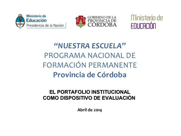 """""""NUESTRA ESCUELA"""" PROGRAMA NACIONAL DE FORMACIÓN PERMANENTE Provincia de Córdoba EL PORTAFOLIO INSTITUCIONALEL PORTAFOLIO ..."""