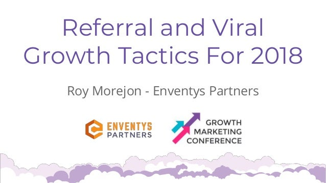 Referral and Viral Growth Tactics For 2018 Roy Morejon - Enventys Partners