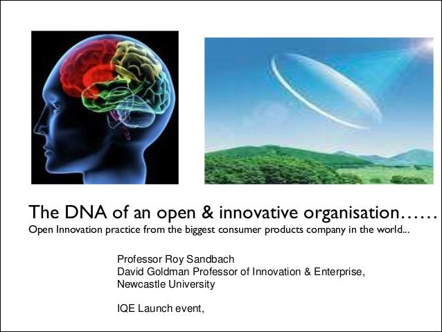 The DNA of an open & innovative organisation…… Open Innovation practice from the biggest consumer products company in the...